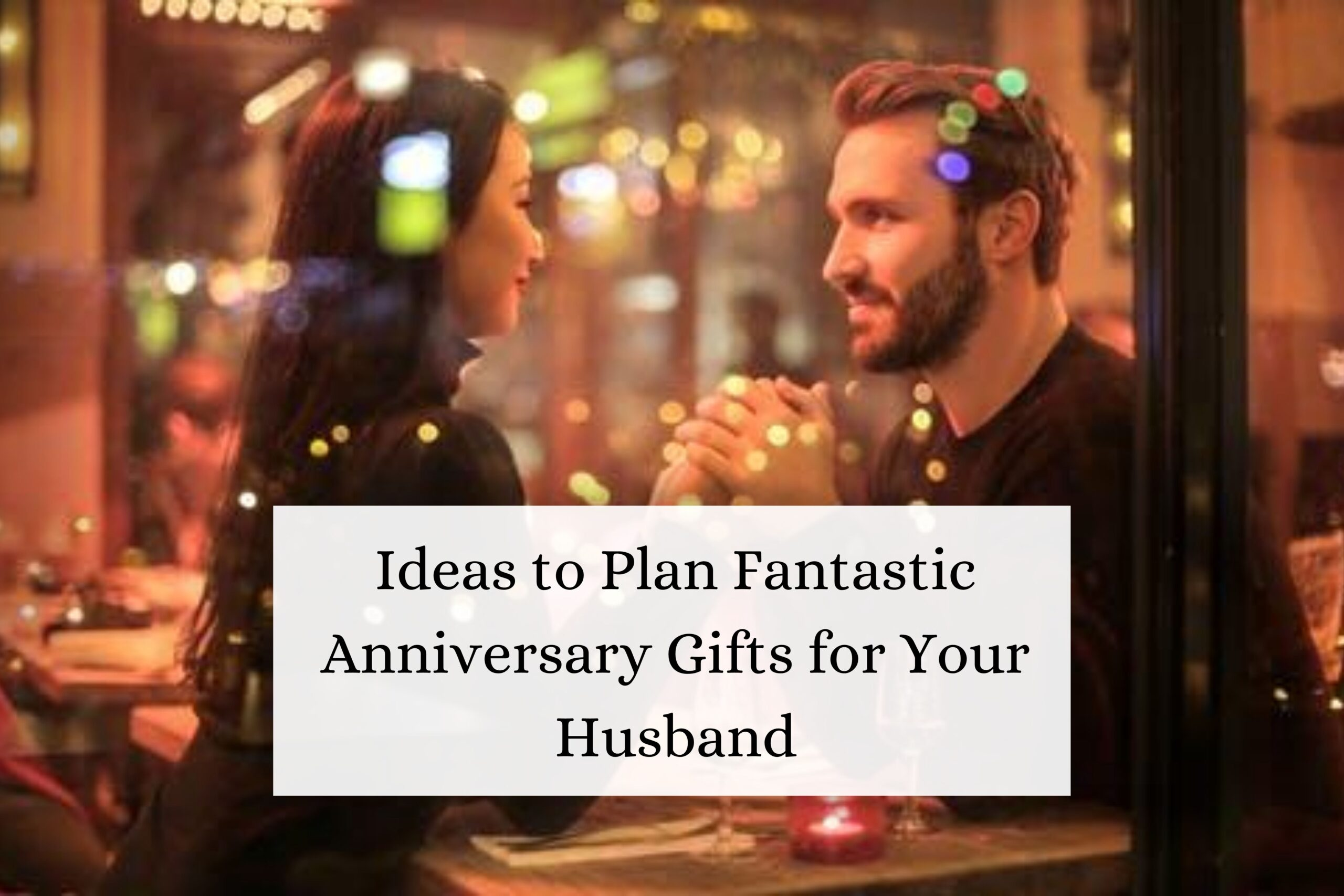 Ideas to Plan Fantastic Anniversary Gifts for Your Husband